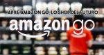 AmazonGo il  supermercato dove non passi alla cassa